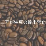 ケニアでコーヒー生豆の輸出禁止法案提出