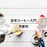 自宅コーヒーの入門道具予算別オススメ 5,000円、10,000円、20,000円コース