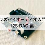 【ラズパイオーディオ入門6】I2S DAC編